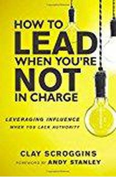 How to Lead When You're Not in Charge: Leveraging Influence When You Lack Authority 9780310531579