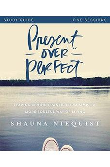 Present Over Perfect Study Guide: Leaving Behind Frantic for a Simpler, More Soulful Way of Living 9780310816027
