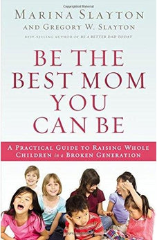 Be the Best Mom You Can Be: A Practical Guide to Raising Whole Children in a Broken Generation 9780718022143