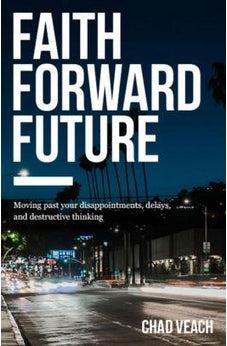 Faith Forward Future: Moving Past Your Disappointments, Delays, and Destructive Thinking 9780718038373