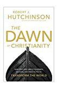 The Dawn of Christianity: How God Used Simple Fishermen, Soldiers, and Prostitutes to Transform the World 9780718079420