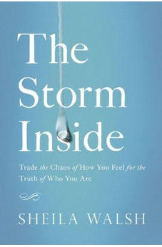 The Storm Inside: Trade the Chaos of How You Feel for the Truth of Who You Are 9780718081454