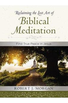 Reclaiming the Lost Art of Biblical Meditation: Find True Peace in Jesus 9780718083373