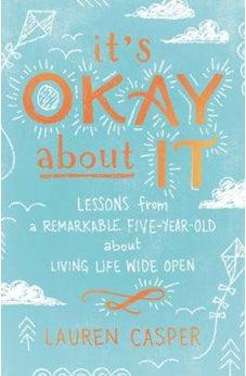 It's Okay About It: Lessons from a Remarkable Five-Year-Old About Living Life Wide Open 9780718085421