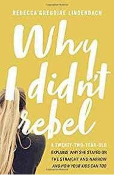 Why I Didn't Rebel: A Twenty-Two-Year-Old Explains Why She Stayed on the Straight and Narrow---and How Your Kids Can Too 9780718090005
