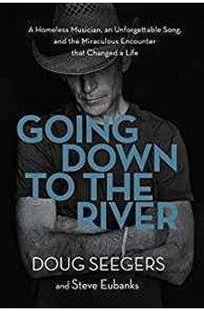 Going Down to the River: A Homeless Musician, an Unforgettable Song, and the Miraculous Encounter that Changed a Life 9780718095673