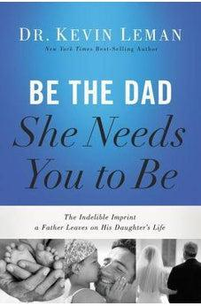 Be the Dad She Needs You to Be: The Indelible Imprint a Father Leaves on His Daughter's Life 9780718097028