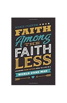 Faith Among the Faithless: Learning from Esther How to Live in a World Gone Mad 9780718097479