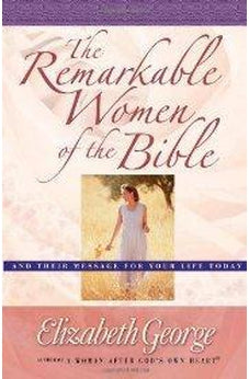 The Remarkable Women of the Bible: And Their Message for Your Life Today 9780736907385