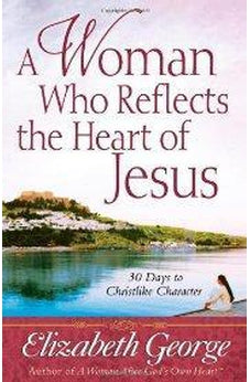 A Woman Who Reflects the Heart of Jesus: 30 Ways to Christlike Character 9780736912990