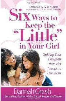 "Six Ways to Keep the ""Little"" in Your Girl: Guiding Your Daughter from Her Tweens to Her Teens (Secret Keeper Girl Series) 9780736929790"
