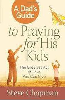 A Dad's Guide to Praying for His Kids: The Greatest Act of Love You Can Give 9780736955911