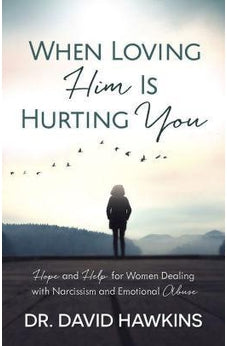 When Loving Him Is Hurting You: Hope and Help for Women Dealing With Narcissism and Emotional Abuse 9780736969819