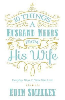 10 Things a Husband Needs from His Wife: Everyday Ways to Show Him Love 9780736970464