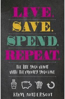Live. Save. Spend. Repeat.: The Life You Want with the Money You Have 9780736970884