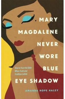 Mary Magdalene Never Wore Blue Eye Shadow: How to Trust the Bible When Truth and Tradition Collide 9780736975124