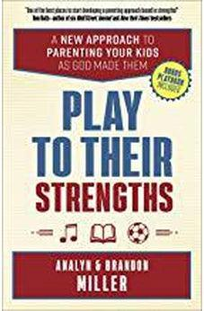 Play to Their Strengths: A New Approach to Parenting Your Kids as God Made Them