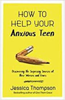 How to Help Your Anxious Teen: Discovering the Surprising Sources of Their Worries and Fears 9780736976718