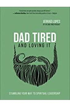 Dad Tired and Loving It: Stumbling Your Way to Spiritual Leadership 9780736977166