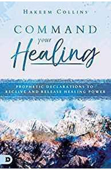 Command Your Healing: Prophetic Declarations to Receive and Release Healing Power 9780768442793