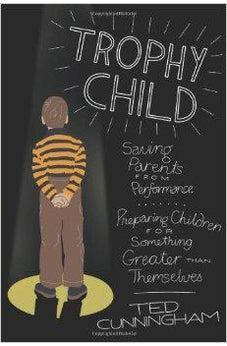Trophy Child: Saving Parents from Performance, Preparing Children for Something Greater Than Themselves 9780781407632