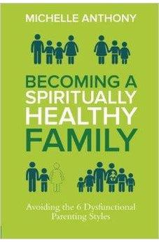 Becoming a Spiritually Healthy Family: Avoiding the 6 Dysfunctional Parenting Styles 9780781411394