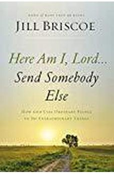 Here Am I, Lord...Send Somebody Else: How God Uses Ordinary People to Do Extraordinary Things 9780785216780