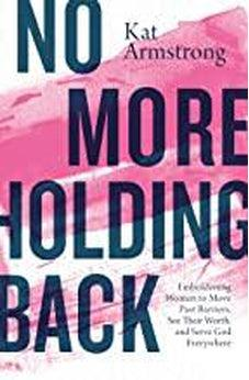 No More Holding Back: Emboldening Women to Move Past Barriers, See Their Worth, and Serve God Everywhere 9780785223467