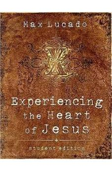 Experiencing the Heart of Jesus: Student Edition (Lucado, Max) 9780785251507