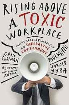 Rising Above a Toxic Workplace: Taking Care of Yourself in an Unhealthy Environment 9780802409720