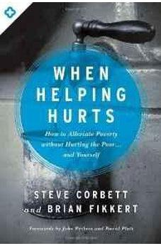 When Helping Hurts: How to Alleviate Poverty Without Hurting the Poor . . . and Yourself 9780802409980