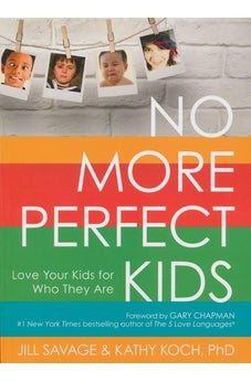 No More Perfect Kids: Love Your Kids for Who They Are 9780802411525