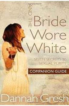 And the Bride Wore White Companion Guide: Seven Secrets to Sexual Purity 9780802412898