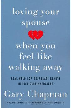 Loving Your Spouse When You Feel Like Walking Away: Real Help for Desperate Hearts in Difficult Marriages 9780802418104