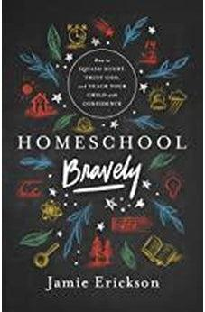 Homeschool Bravely: How to Squash Doubt, Trust God, and Teach Your Child with Confidence 9780802418876