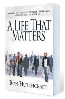 A Life That Matters: Making the Greatest Possible Difference with the Rest of Your Life 9780802436498