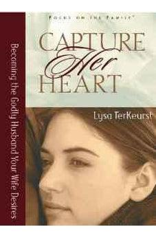 Capture Her Heart: Becoming the Godly Husband Your Wife Desires 9780802440419