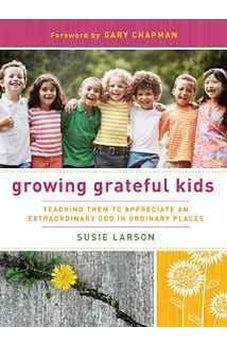 Growing Grateful Kids: Teaching Them to Appreciate an Extraordinary God in Ordinary Places (Hearts at Home Books) 9780802452825
