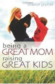 Being a Great Mom, Raising Great Kids 9780802465320