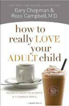 How to Really Love Your Adult Child: Building a Healthy Relationship in a Changing World 9780802468512