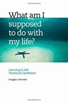 What Am I Supposed to Do with My Life?: Asking the Right Questions 9780802829610