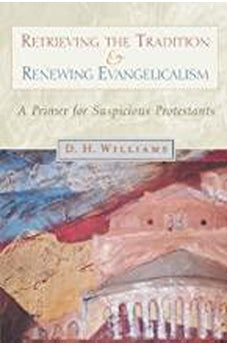 Retrieving the Tradition and Renewing Evangelicalism: A Primer for Suspicious Protestants 9780802846686