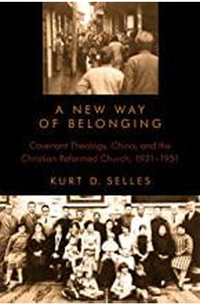 A New Way of Belonging: Covenant Theology, China, and the Christian Reformed Church, 1921-1951 (Volume 70) (Historical Series of the Reformed Church in America (HSRCA)) 9780802866622