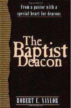 The Baptist Deacon: From a Pastor with a Special Heart for Deacons 9780805419863
