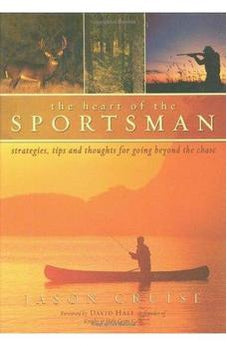 The Heart of the Sportsman: Strategies, Tips, and Thoughts for Going Beyond the Chase 9780805430943