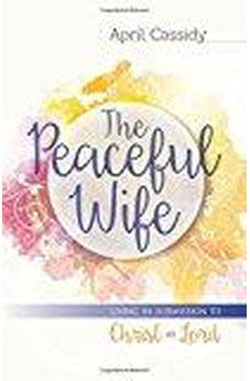 The Peaceful Wife: Living in Submission to Christ as Lord 9780825443947