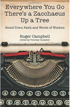 Everywhere You Go There's a Zacchaeus Up a Tree: Small-Town Faith and Words of Wisdom from Roger Campbell's Newspaper Columns 9780825444586