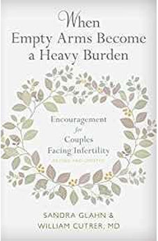 When Empty Arms Become a Heavy Burden: Encouragement for Couples Facing Infertility 9780825444692