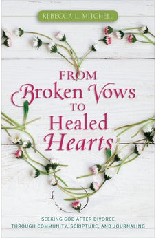 From Broken Vows to Healed Hearts: Seeking God After Divorce Through Community, Scripture, and Journaling 9780825445231