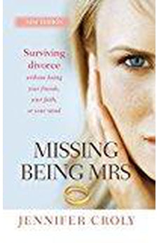 Missing Being Mrs: Surviving Divorce Without Losing Your Friends, Your Faith or Your Mind 9780857216397